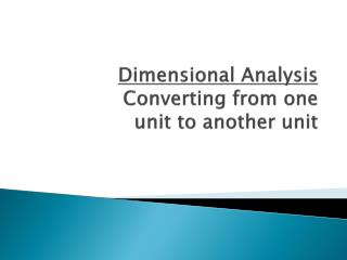 Dimensional Analysis Converting from one unit to another unit