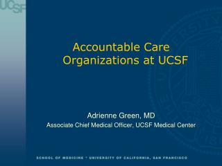 Accountable Care Organizations at UCSF Adrienne Green, MD