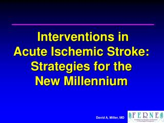 Interventions in  Acute Ischemic Stroke: Strategies for the  New Millennium