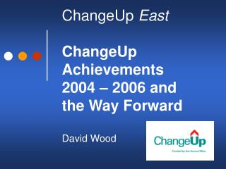 ChangeUp  East ChangeUp Achievements  2004 – 2006 and   the Way Forward  David Wood