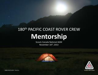 180 th PACIFIC COAST ROVER CREW Mentorship Scouts Canada National AGM November 16 th , 2013