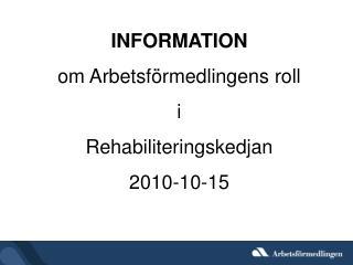 INFORMATION om Arbetsförmedlingens roll  i Rehabiliteringskedjan 2010-10-15