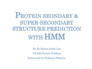P ROTEIN SEONDARY & SUPER-SECONDARY STRUCTURE PREDICTION WITH  HMM By En-Shiun Annie Lee