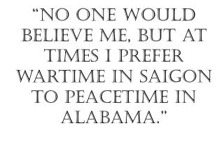 """No one would believe me, but at times I prefer wartime in Saigon to peacetime in Alabama."""