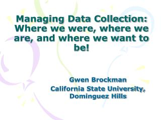 Managing Data Collection:  Where we were, where we are, and where we want to be!