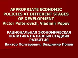 APPROPRIATE ECONOMIC POLICIES AT DIFFERENT STAGES OF DEVELOPMENT Victor Polterovich, Vladimir Popov