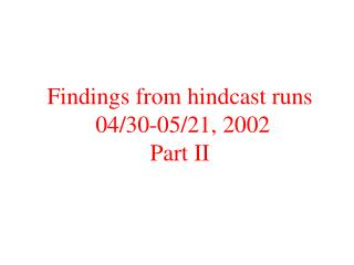 Findings from hindcast runs  04/30-05/21, 2002 Part II