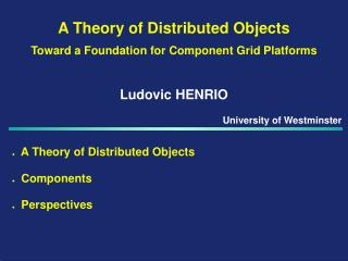 A Theory of Distributed Objects Toward a Foundation for  Component Grid Platforms Ludovic HENRIO
