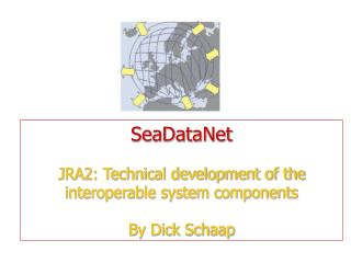 SeaDataNet JRA2: Technical development of the interoperable system components  By Dick Schaap