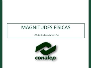 MAGNITUDES  FÍSICAS LCC. Pedro Fernely Uch Puc