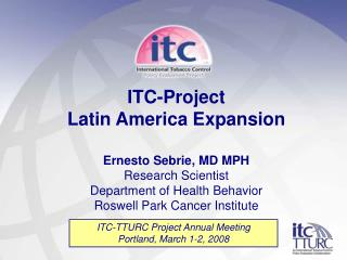 ITC-Project  Latin America Expansion Ernesto Sebrie, MD MPH Research Scientist