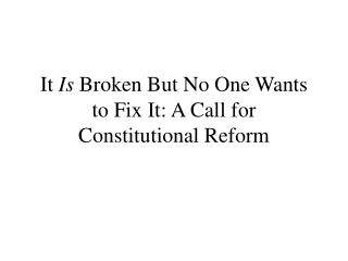 It Is Broken But No One Wants to Fix It: A Call for Constitutional Reform