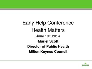 Early Help Conference Health Matters June 19 th  2014 Muriel Scott Director of Public Health