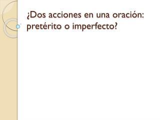 ¿Dos acciones en una oración : pretérito o imperfecto ?