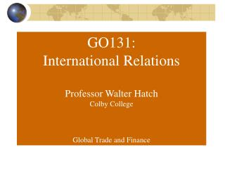 GO131: International Relations Professor Walter Hatch Colby College Global Trade and Finance