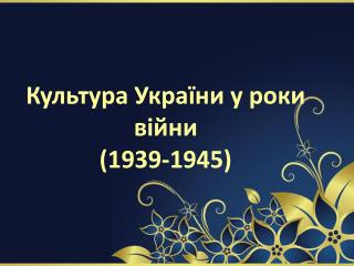 Культура України у роки війни (1939-1945)
