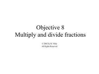 Objective 8 Multiply and divide fractions