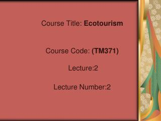 Course Title:  Ecotourism Course Code:  (TM371)   Lecture:2 Lecture Number:2