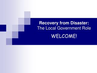 Recovery from Disaster: The Local Government Role WELCOME!