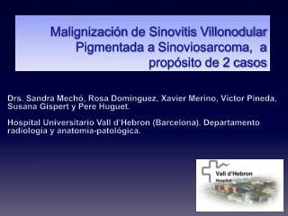 Malignización  de Sinovitis  Villonodular  Pigmentada a  Sinoviosarcoma ,  a propósito de 2 casos