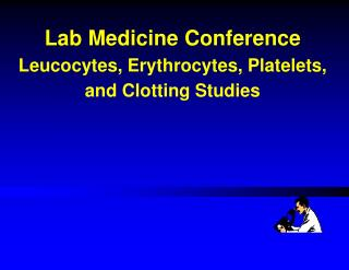 Lab Medicine Conference Leucocytes, Erythrocytes, Platelets,   and Clotting Studies