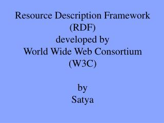 Resource Description Framework (RDF) developed by  World Wide Web Consortium (W3C) by Satya