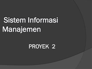 Sistem Informasi Manajemen PROYEK 2