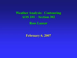 Weather Analysis:  Contouring              AOS 101 – Section 302 Ross Lazear February 6, 2007