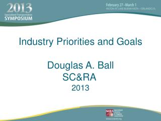 Industry Priorities and Goals Douglas A. Ball SC&RA 2013
