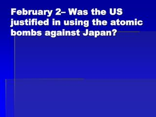 February 2– Was the US justified in using the atomic bombs against Japan?