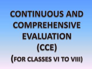 CONTINUOUS AND  COMPREHENSIVE  EVALUATION (CCE ) ( FOR CLASSES VI TO VIII)