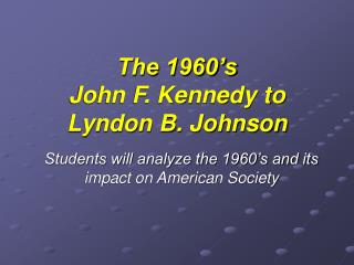 The 1960's  John F. Kennedy to Lyndon B. Johnson