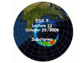 ESS 7 Lecture 13 October 29, 2008 Substorms