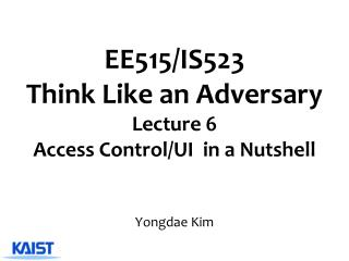 EE515/IS523  Think Like an Adversary Lecture  6 Access Control/UI   in a Nutshell