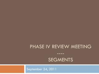 Phase IV Review Meeting ---- Segments
