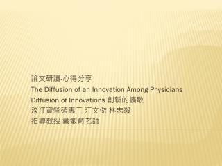 論文研讀 - 心 得分享 The Diffusion of an Innovation Among Physicians Diffusion of Innovations 創新 的擴散