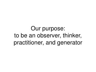 Our purpose: to be an observer, thinker, practitioner, and generator