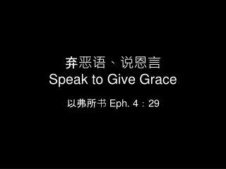 弃 恶语 、说 恩言 Speak to Give Grace