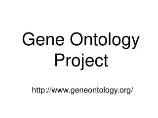 Gene Ontology Project http://www.geneontology.org/