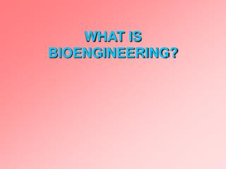 WHAT IS BIOENGINEERING?