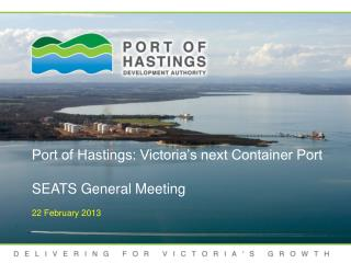 Port of Hastings: Victoria's next Container Port SEATS General Meeting 22 February 2013