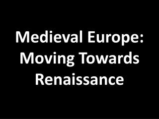 Medieval Europe: Moving Towards Renaissance