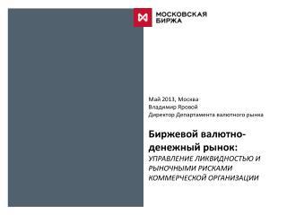 Май 2013, Москва Владимир Яровой Директор Департамента валютного рынка