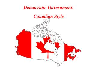 Democratic Government:  Canadian Style