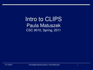 Intro to CLIPS Paula Matuszek CSC 9010, Spring, 2011