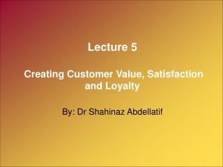 Lecture 5 Creating Customer Value, Satisfaction and Loyalty By: Dr Shahinaz Abdellatif