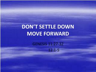 DON'T SETTLE DOWN MOVE FORWARD