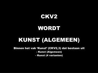 CKV2 WORDT KUNST (ALGEMEEN) Binnen het vak 'Kunst' (CKV2,3) dat bestaan uit - Kunst (Algemeen)