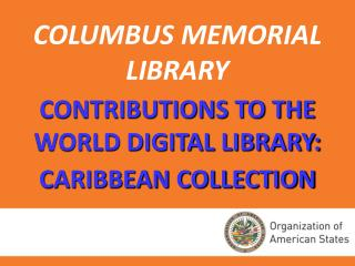 COLUMBUS MEMORIAL LIBRARY CONTRIBUTIONS TO THE WORLD DIGITAL LIBRARY:  CARIBBEAN COLLECTION