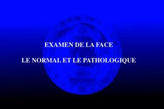 EXAMEN DE LA FACE LE NORMAL ET LE PATHOLOGIQUE